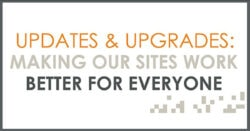 updates and upgrades making our sites work better for everyone
